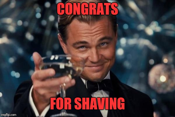 Leonardo Dicaprio Cheers Meme | CONGRATS FOR SHAVING | image tagged in memes,leonardo dicaprio cheers | made w/ Imgflip meme maker