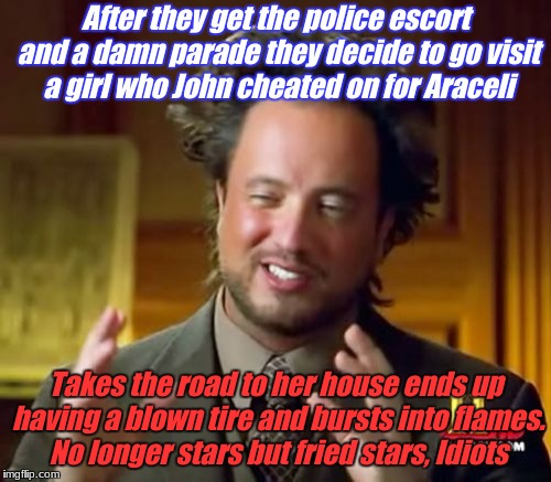 Ancient Aliens Meme | After they get the police escort and a damn parade they decide to go visit a girl who John cheated on for Araceli Takes the road to her hous | image tagged in memes,ancient aliens | made w/ Imgflip meme maker