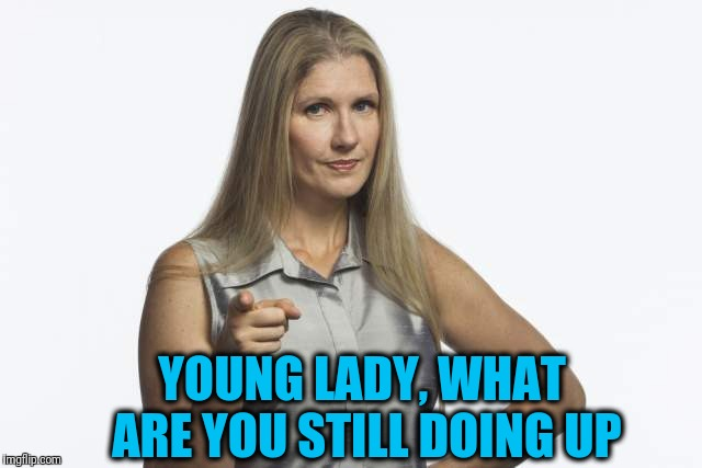 scolding mom | YOUNG LADY, WHAT ARE YOU STILL DOING UP | image tagged in scolding mom | made w/ Imgflip meme maker