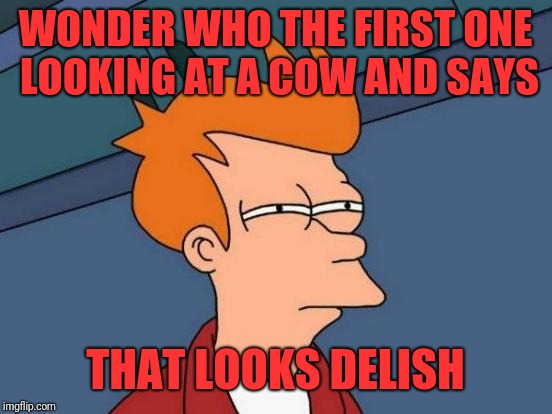 Futurama Fry Meme | WONDER WHO THE FIRST ONE LOOKING AT A COW AND SAYS THAT LOOKS DELISH | image tagged in memes,futurama fry | made w/ Imgflip meme maker