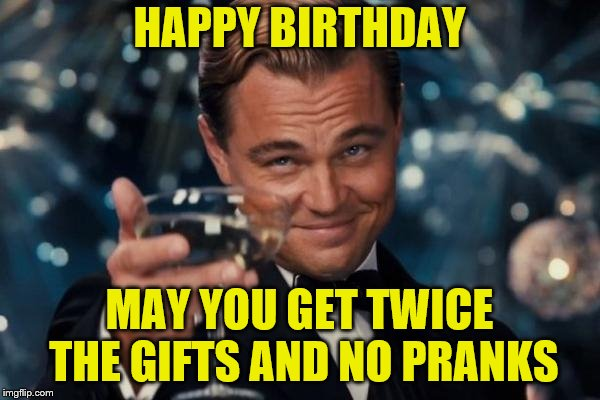 Leonardo Dicaprio Cheers Meme | HAPPY BIRTHDAY MAY YOU GET TWICE THE GIFTS AND NO PRANKS | image tagged in memes,leonardo dicaprio cheers | made w/ Imgflip meme maker