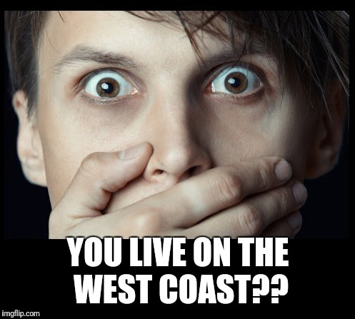 oh my | YOU LIVE ON THE WEST COAST?? | image tagged in oh my | made w/ Imgflip meme maker