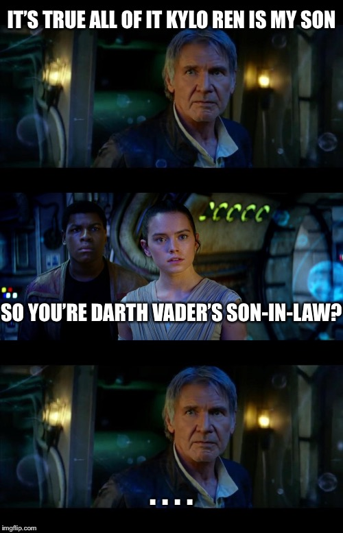 It's True All of It Han Solo Meme | IT'S TRUE ALL OF IT KYLO REN IS MY SON SO YOU'RE DARTH VADER'S SON-IN-LAW? . . . . | image tagged in memes,it's true all of it han solo | made w/ Imgflip meme maker