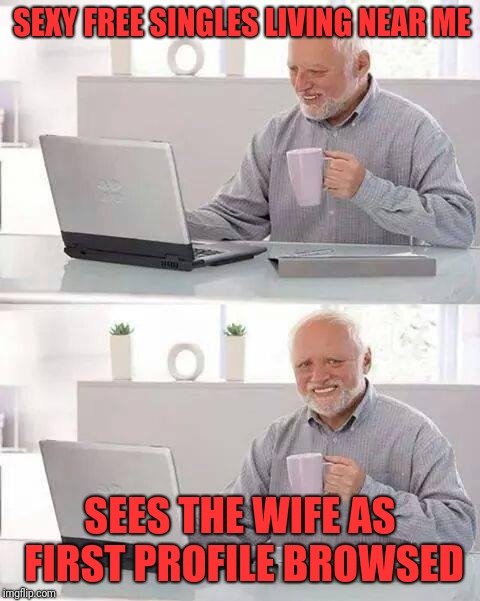 Hide the Pain Harold Meme | SEXY FREE SINGLES LIVING NEAR ME SEES THE WIFE AS FIRST PROFILE BROWSED | image tagged in memes,hide the pain harold | made w/ Imgflip meme maker