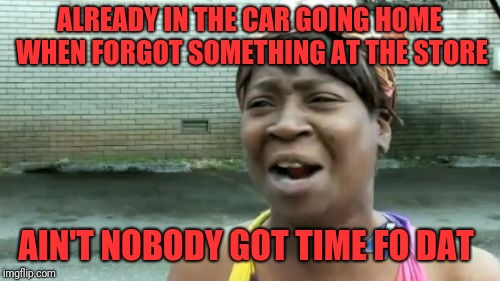 Aint Nobody Got Time For That Meme | ALREADY IN THE CAR GOING HOME WHEN FORGOT SOMETHING AT THE STORE AIN'T NOBODY GOT TIME FO DAT | image tagged in memes,aint nobody got time for that | made w/ Imgflip meme maker