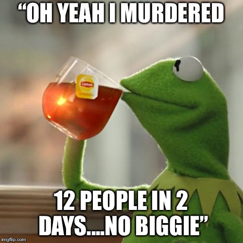"But Thats None Of My Business Meme | ""OH YEAH I MURDERED 12 PEOPLE IN 2 DAYS....NO BIGGIE"" 