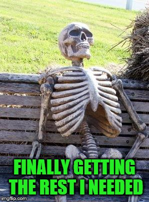 Waiting Skeleton Meme | FINALLY GETTING THE REST I NEEDED | image tagged in memes,waiting skeleton | made w/ Imgflip meme maker