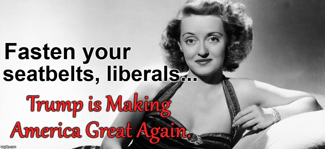 Bette Davis:  Fasten Seat Belts ... MAGA | Fasten your Trump is Making America Great Again. seatbelts, liberals... | image tagged in bette davis,maga,fasten seat belts | made w/ Imgflip meme maker