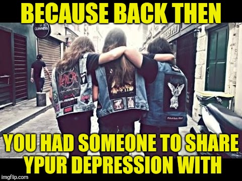 BECAUSE BACK THEN YOU HAD SOMEONE TO SHARE YPUR DEPRESSION WITH | made w/ Imgflip meme maker