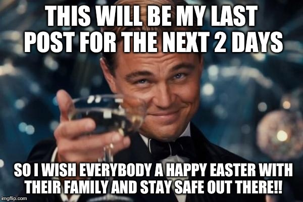 Leonardo Dicaprio Cheers Meme | THIS WILL BE MY LAST POST FOR THE NEXT 2 DAYS SO I WISH EVERYBODY A HAPPY EASTER WITH THEIR FAMILY AND STAY SAFE OUT THERE!! | image tagged in memes,leonardo dicaprio cheers | made w/ Imgflip meme maker