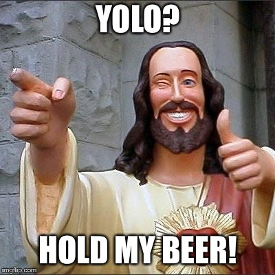 jesus says | YOLO? HOLD MY BEER! | image tagged in jesus says,yolo,hold my beer | made w/ Imgflip meme maker
