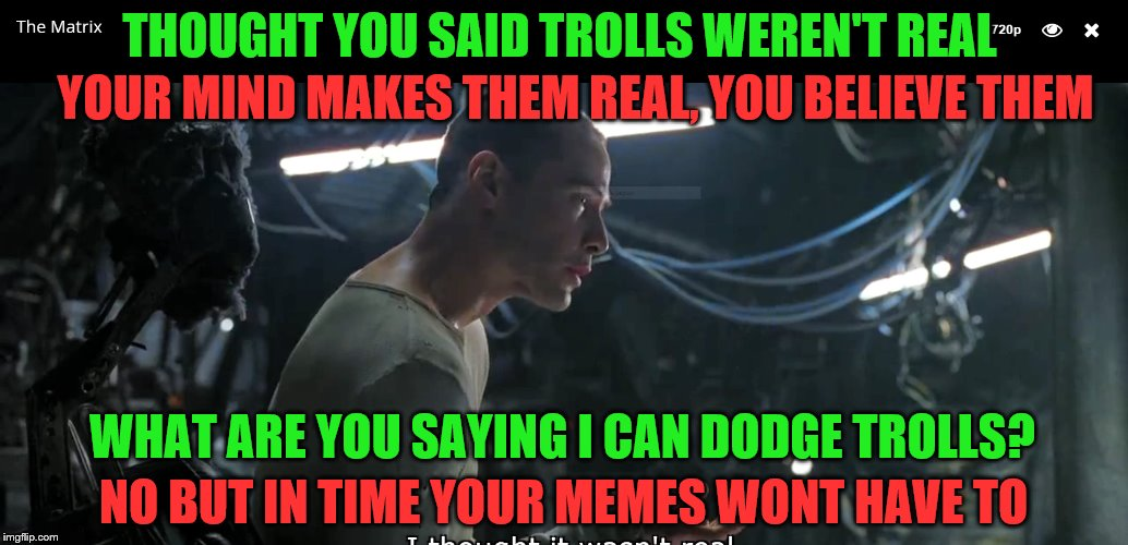 IMGFL-IX Trolls are not real | THOUGHT YOU SAID TROLLS WEREN'T REAL YOUR MIND MAKES THEM REAL, YOU BELIEVE THEM WHAT ARE YOU SAYING I CAN DODGE TROLLS? NO BUT IN TIME YOUR | image tagged in imgflip users,meanwhile on imgflip,matrix,welcome to the matrix | made w/ Imgflip meme maker