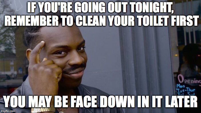 Roll Safe Think About It Meme | IF YOU'RE GOING OUT TONIGHT, REMEMBER TO CLEAN YOUR TOILET FIRST YOU MAY BE FACE DOWN IN IT LATER | image tagged in memes,roll safe think about it | made w/ Imgflip meme maker
