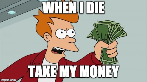 Shut Up And Take My Money Fry |  WHEN I DIE; TAKE MY MONEY | image tagged in memes,shut up and take my money fry | made w/ Imgflip meme maker