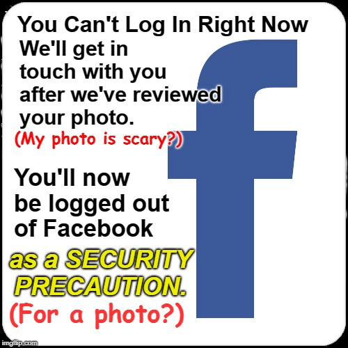 Facebook can't login-- Photo scary? | You Can't Log In Right Now as a SECURITY PRECAUTION. We'll get in touch with you after we've reviewed your photo. You'll now be logged out o | image tagged in facebook,can't login,security precaution | made w/ Imgflip meme maker
