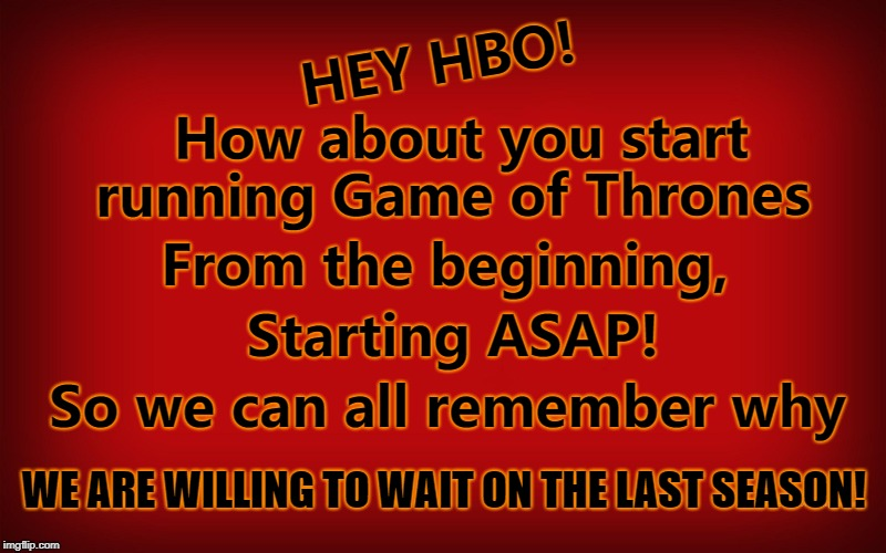 Hey HBO | HEY HBO! How about you start running Game of Thrones From the beginning, Starting ASAP! So we can all remember why WE ARE WILLING TO WAIT ON | image tagged in got,gameofthrones,hbo | made w/ Imgflip meme maker