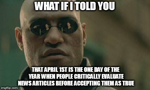 Every-other-day Fools! | WHAT IF I TOLD YOU THAT APRIL 1ST IS THE ONE DAY OF THE YEAR WHEN PEOPLE CRITICALLY EVALUATE NEWS ARTICLES BEFORE ACCEPTING THEM AS TRUE | image tagged in memes,matrix morpheus,april fools | made w/ Imgflip meme maker