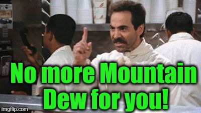 no * for you | No more Mountain Dew for you! | image tagged in no  for you | made w/ Imgflip meme maker