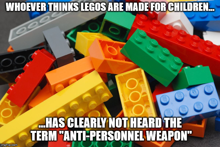 "Legos | WHOEVER THINKS LEGOS ARE MADE FOR CHILDREN... ...HAS CLEARLY NOT HEARD THE TERM ""ANTI-PERSONNEL WEAPON"" 