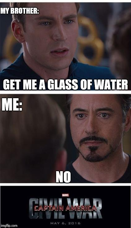 Honestly.....it happens every time  | GET ME A GLASS OF WATER NO MY BROTHER: ME: | image tagged in memes,marvel civil war 1,siblings,funny | made w/ Imgflip meme maker