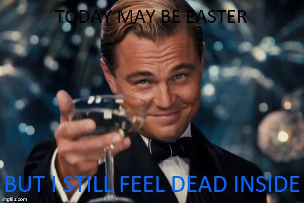 Leonardo Dicaprio Cheers Meme | TODAY MAY BE EASTER BUT I STILL FEEL DEAD INSIDE | image tagged in memes,leonardo dicaprio cheers | made w/ Imgflip meme maker