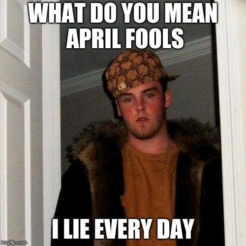 Scumbag Steve Meme | WHAT DO YOU MEAN APRIL FOOLS I LIE EVERY DAY | image tagged in memes,scumbag steve | made w/ Imgflip meme maker
