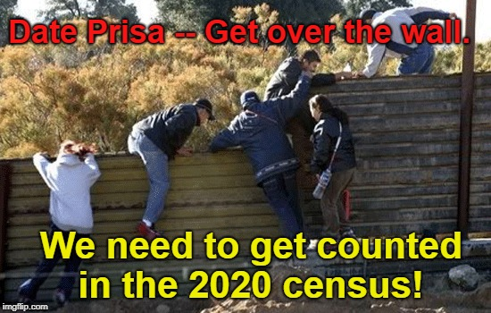 Illegals sneaking in to get counted in 2020 census | Date Prisa -- Get over the wall. We need to get counted in the 2020 census! | image tagged in illegal aliens,2020 census,illegals wanted to get counted | made w/ Imgflip meme maker