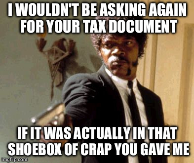 Say That Again I Dare You Meme | I WOULDN'T BE ASKING AGAIN FOR YOUR TAX DOCUMENT IF IT WAS ACTUALLY IN THAT SHOEBOX OF CRAP YOU GAVE ME | image tagged in memes,say that again i dare you | made w/ Imgflip meme maker
