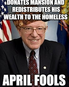 DONATES MANSION AND REDISTRIBUTES HIS WEALTH TO THE HOMELESS APRIL FOOLS | image tagged in scumbag,scumbag steve,bernie sanders,taxation is theft,april fools | made w/ Imgflip meme maker