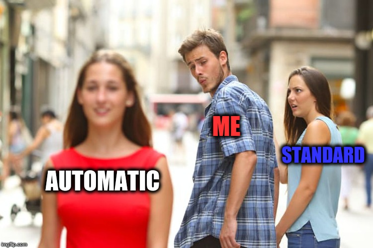 Distracted Boyfriend Meme | AUTOMATIC ME STANDARD | image tagged in memes,distracted boyfriend | made w/ Imgflip meme maker