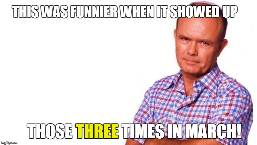 THIS WAS FUNNIER WHEN IT SHOWED UP THOSE THREE TIMES IN MARCH! THREE | made w/ Imgflip meme maker