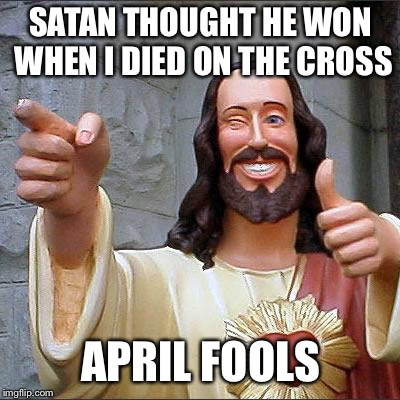 Can't beat the Savior | SATAN THOUGHT HE WON WHEN I DIED ON THE CROSS APRIL FOOLS | image tagged in memes,buddy christ | made w/ Imgflip meme maker