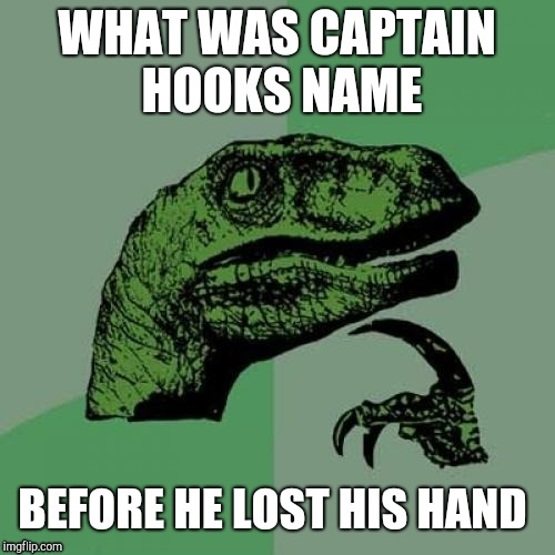 Philosoraptor Meme | WHAT WAS CAPTAIN HOOKS NAME BEFORE HE LOST HIS HAND | image tagged in memes,philosoraptor | made w/ Imgflip meme maker