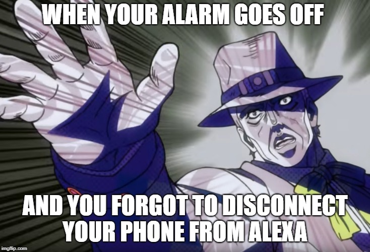 Sweedwagon | WHEN YOUR ALARM GOES OFF AND YOU FORGOT TO DISCONNECT YOUR PHONE FROM ALEXA | image tagged in sweed wagon,jojo's bizarre adventure | made w/ Imgflip meme maker