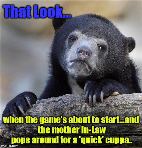 Confession Bear Meme | That Look... when the game's about to start...and the mother In-Law pops around for a 'quick' cuppa.. | image tagged in memes,confession bear | made w/ Imgflip meme maker