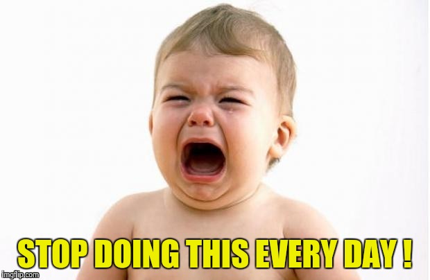 STOP DOING THIS EVERY DAY ! | image tagged in cry baby socrates | made w/ Imgflip meme maker