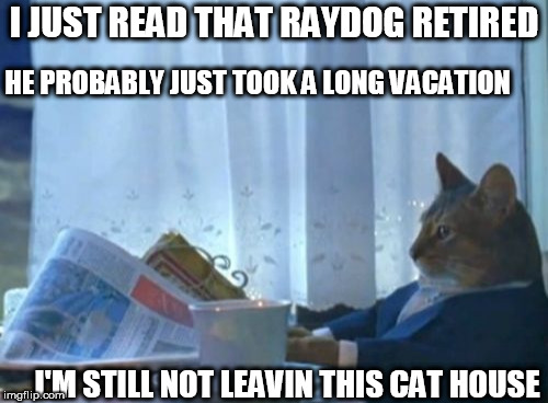 no way! | I JUST READ THAT RAYDOG RETIRED HE PROBABLY JUST TOOK A LONG VACATION I'M STILL NOT LEAVIN THIS CAT HOUSE | image tagged in memes,i should buy a boat cat,cat house,raydog,read,vacation | made w/ Imgflip meme maker