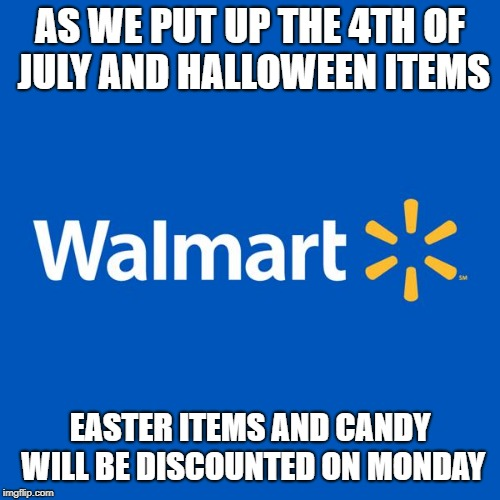 Walmart Life | AS WE PUT UP THE 4TH OF JULY AND HALLOWEEN ITEMS EASTER ITEMS AND CANDY WILL BE DISCOUNTED ON MONDAY | image tagged in walmart life | made w/ Imgflip meme maker