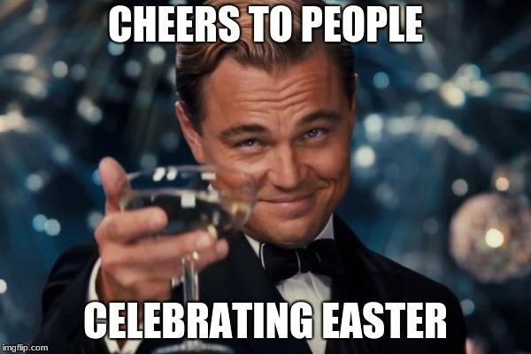 Leonardo Dicaprio Cheers Meme | CHEERS TO PEOPLE CELEBRATING EASTER | image tagged in memes,leonardo dicaprio cheers | made w/ Imgflip meme maker