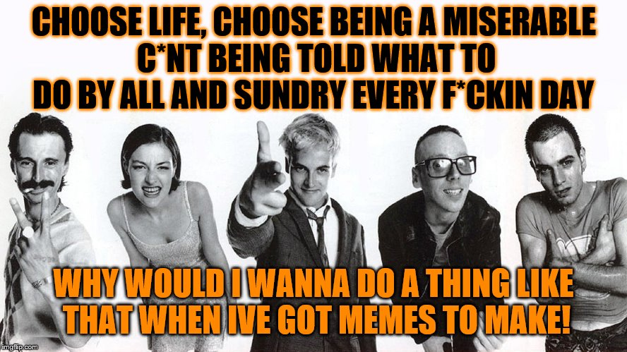 CHOOSE LIFE, CHOOSE BEING A MISERABLE C*NT BEING TOLD WHAT TO DO BY ALL AND SUNDRY EVERY F*CKIN DAY WHY WOULD I WANNA DO A THING LIKE THAT W | made w/ Imgflip meme maker