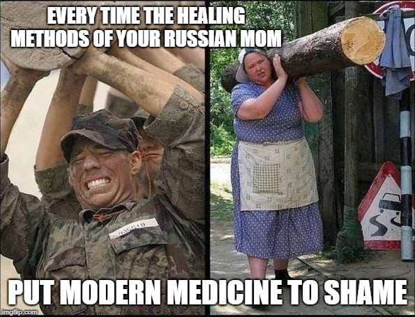 EVERY TIME THE HEALING METHODS OF YOUR RUSSIAN MOM PUT MODERN MEDICINE TO SHAME | image tagged in mom,russian,medicine,grandmother | made w/ Imgflip meme maker