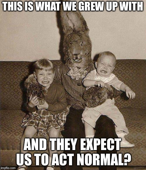 Creepy easter bunny | THIS IS WHAT WE GREW UP WITH AND THEY EXPECT US TO ACT NORMAL? | image tagged in creepy easter bunny | made w/ Imgflip meme maker