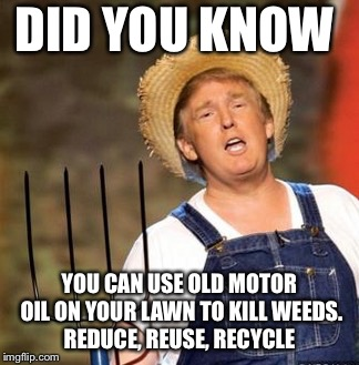 DID YOU KNOW YOU CAN USE OLD MOTOR OIL ON YOUR LAWN TO KILL WEEDS. REDUCE, REUSE, RECYCLE | image tagged in trump farmer | made w/ Imgflip meme maker