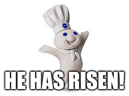 pillsbury doughboy | HE HAS RISEN! | image tagged in pillsbury doughboy | made w/ Imgflip meme maker