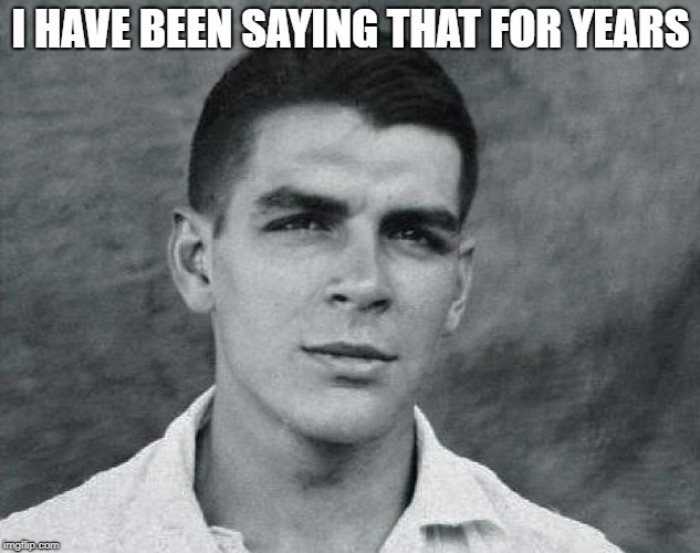 Viva Che | I HAVE BEEN SAYING THAT FOR YEARS | image tagged in viva che | made w/ Imgflip meme maker