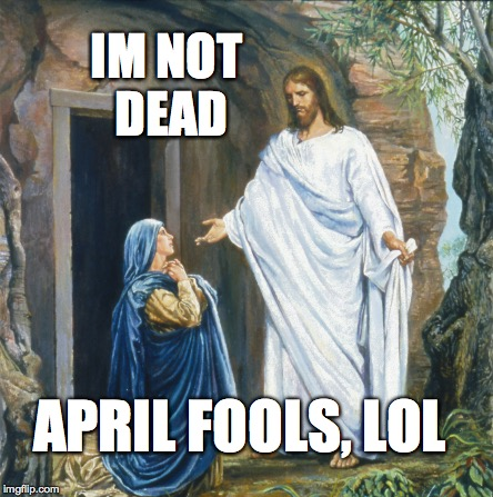 Happy Easter everyone! He is risen! | APRIL FOOLS, LOL IM NOT DEAD | image tagged in jesus christ,happy easter,jesus,april fools,memes | made w/ Imgflip meme maker