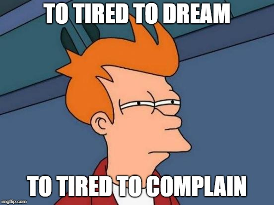 Futurama Fry Meme | TO TIRED TO DREAM TO TIRED TO COMPLAIN | image tagged in memes,futurama fry | made w/ Imgflip meme maker