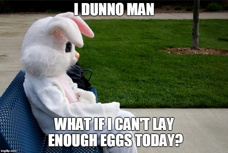 Easter ain't easy | I DUNNO MAN WHAT IF I CAN'T LAY ENOUGH EGGS TODAY? | image tagged in memes,easter,happy easter,bunny,eggs,celebration | made w/ Imgflip meme maker