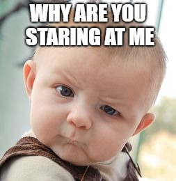 Skeptical Baby Meme | WHY ARE YOU STARING AT ME | image tagged in memes,skeptical baby | made w/ Imgflip meme maker