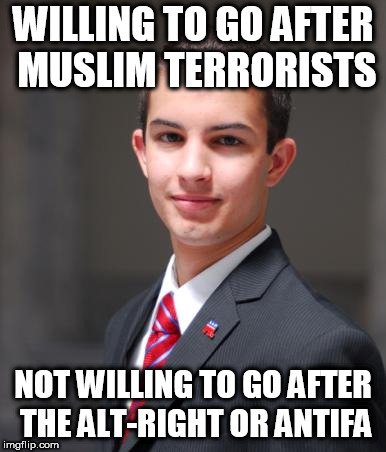 College Conservative  | WILLING TO GO AFTER MUSLIM TERRORISTS NOT WILLING TO GO AFTER THE ALT-RIGHT OR ANTIFA | image tagged in college conservative,conservative hypocrisy,conservative bias,alt right,alt-right,antifa | made w/ Imgflip meme maker